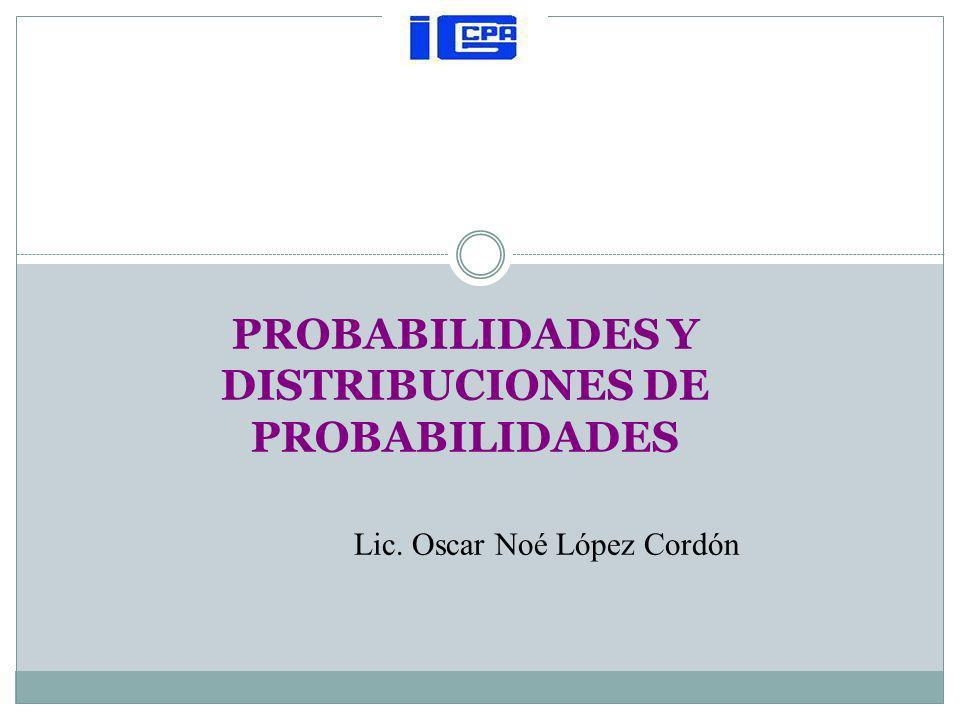 PROBABILIDADES Y DISTRIBUCIONES DE PROBABILIDADES Lic. Oscar Noé López Cordón