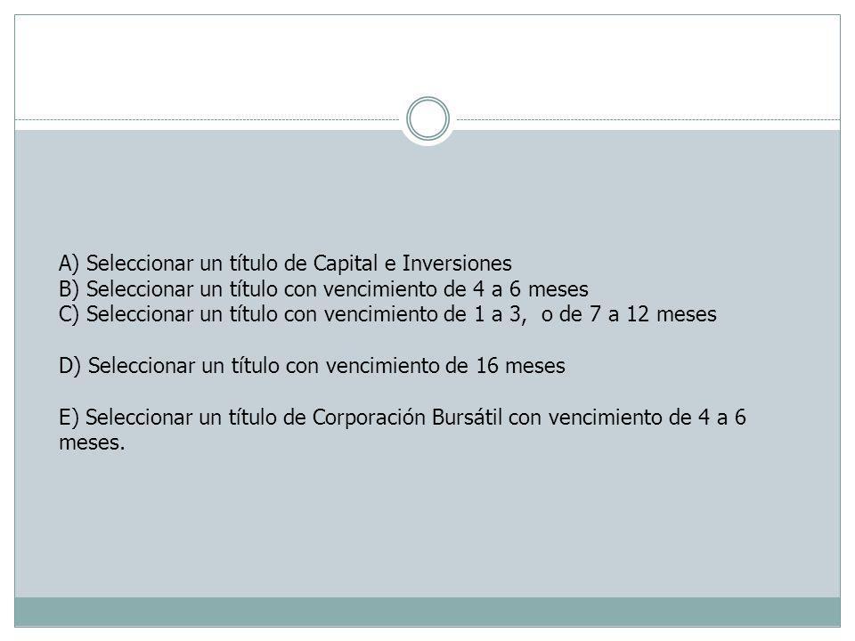 A) Seleccionar un título de Capital e Inversiones B) Seleccionar un título con vencimiento de 4 a 6 meses C) Seleccionar un título con vencimiento de