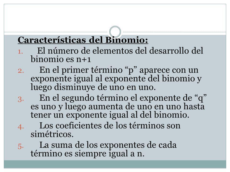 Características del Binomio: 1. El número de elementos del desarrollo del binomio es n+1 2. En el primer término p aparece con un exponente igual al e
