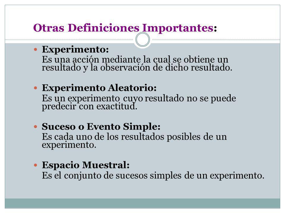 Otras Definiciones Importantes: Experimento: Es una acción mediante la cual se obtiene un resultado y la observación de dicho resultado. Experimento A