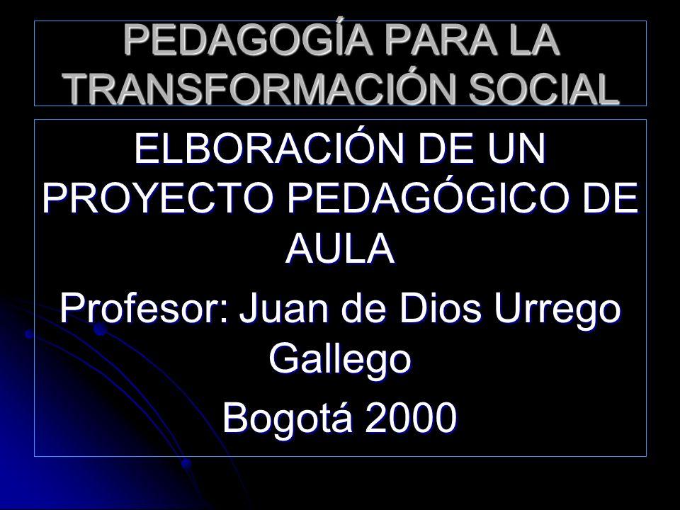PEDAGOGÍA PARA LA TRANSFORMACIÓN SOCIAL ELBORACIÓN DE UN PROYECTO PEDAGÓGICO DE AULA Profesor: Juan de Dios Urrego Gallego Bogotá 2000