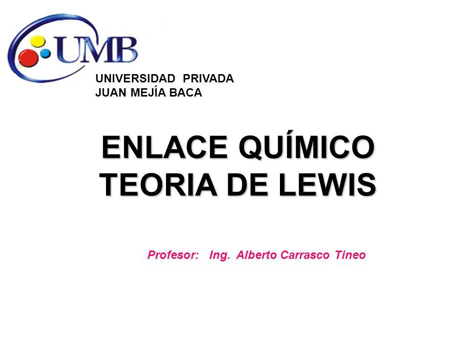 ENLACE QUÍMICO TEORIA DE LEWIS UNIVERSIDAD PRIVADA JUAN MEJÍA BACA Profesor: Ing. Alberto Carrasco Tineo