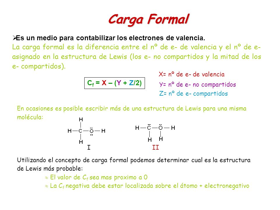 Carga Formal Es un medio para contabilizar los electrones de valencia. La carga formal es la diferencia entre el nº de e- de valencia y el nº de e- as