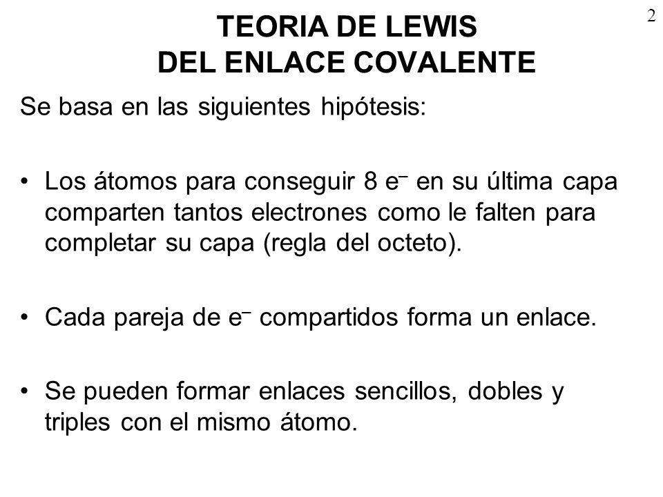 2 TEORIA DE LEWIS DEL ENLACE COVALENTE Se basa en las siguientes hipótesis: Los átomos para conseguir 8 e – en su última capa comparten tantos electro