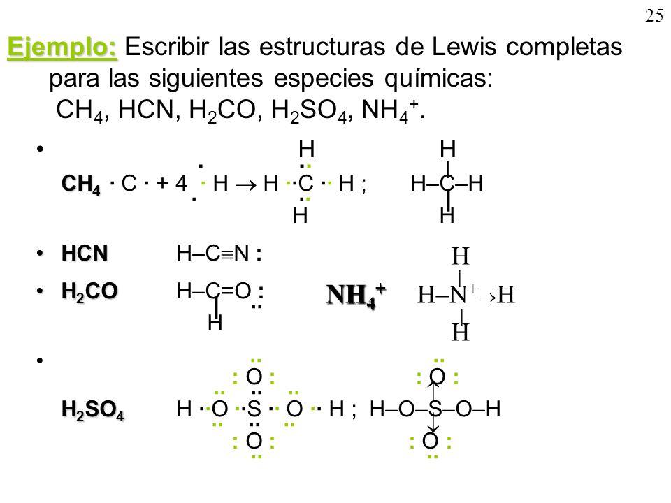 25 Ejemplo: Ejemplo: Escribir las estructuras de Lewis completas para las siguientes especies químicas: CH 4, HCN, H 2 CO, H 2 SO 4, NH 4 +. CH 4 H H