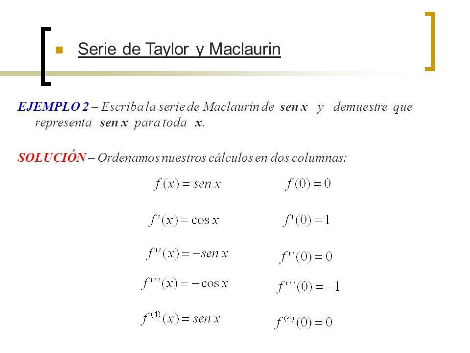 Serie de Taylor y Maclaurin EJEMPLO 2 – Escriba la serie de Maclaurin de sen x y demuestre que representa sen x para toda x. SOLUCIÓN – Ordenamos nues