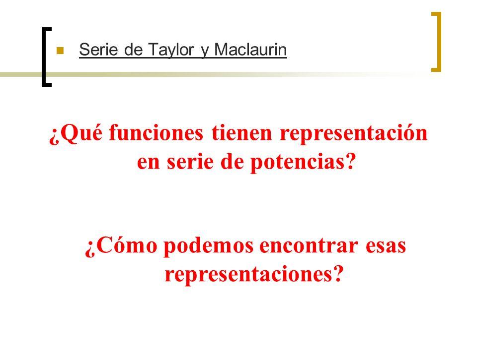 Serie de Taylor y Maclaurin ¿Qué funciones tienen representación en serie de potencias? ¿Cómo podemos encontrar esas representaciones?