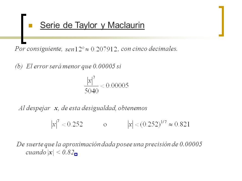 Serie de Taylor y Maclaurin Por consiguiente,, con cinco decimales. (b) El error será menor que 0.00005 si Al despejar x, de esta desigualdad, obtenem