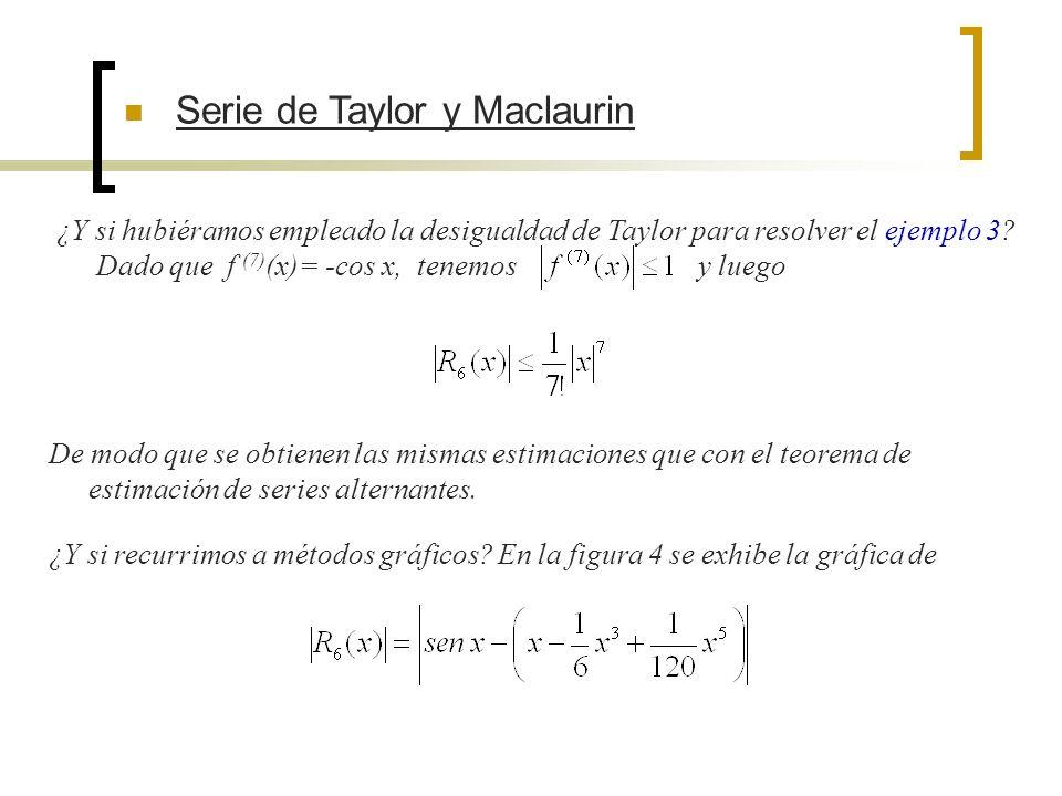 Serie de Taylor y Maclaurin ¿Y si hubiéramos empleado la desigualdad de Taylor para resolver el ejemplo 3? Dado que f (7) (x)= -cos x, tenemos y luego