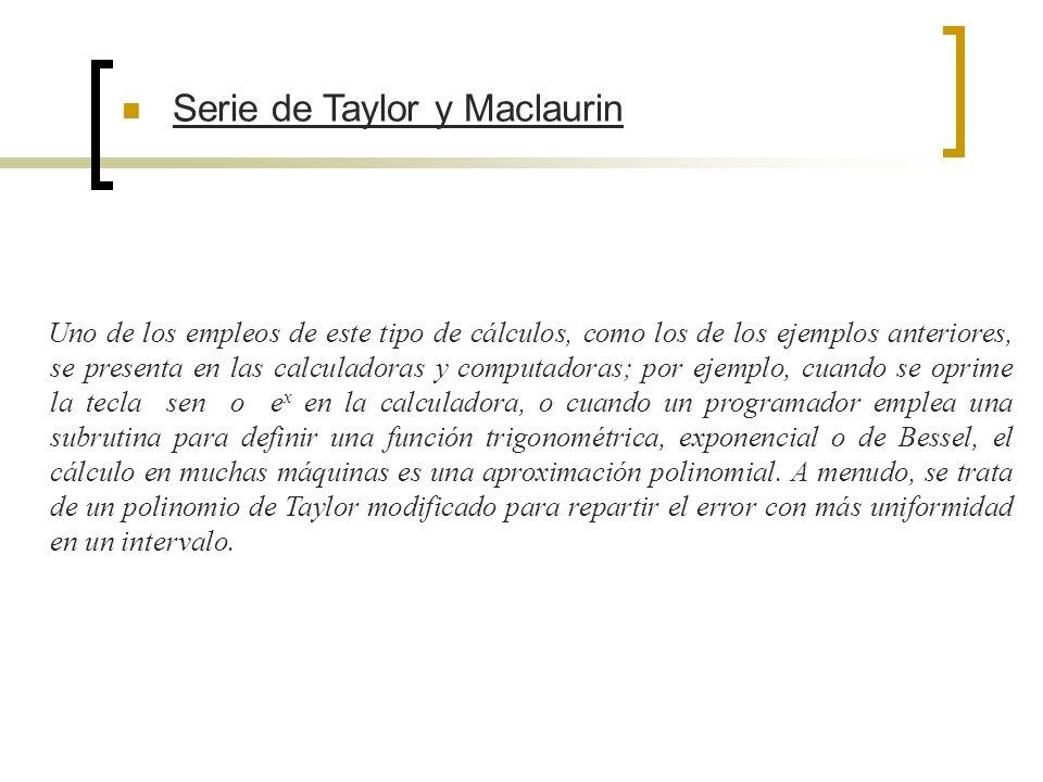 Serie de Taylor y Maclaurin Uno de los empleos de este tipo de cálculos, como los de los ejemplos anteriores, se presenta en las calculadoras y comput
