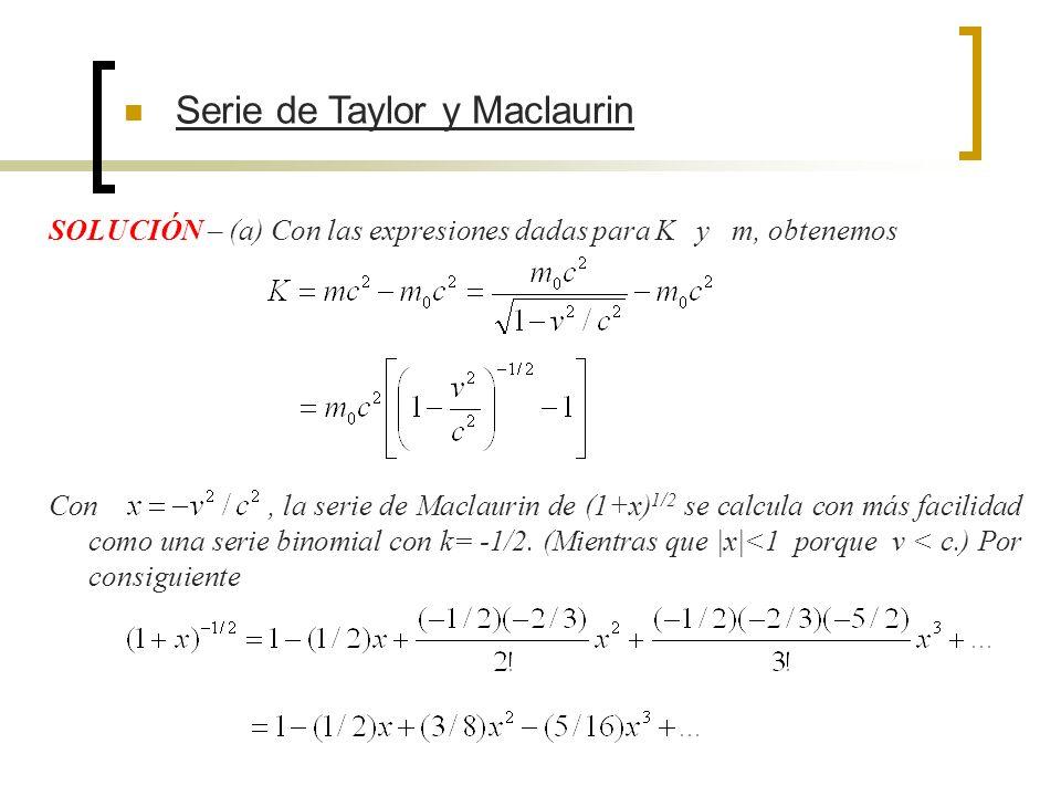 SOLUCIÓN – (a) Con las expresiones dadas para K y m, obtenemos Serie de Taylor y Maclaurin Con, la serie de Maclaurin de (1+x) 1/2 se calcula con más