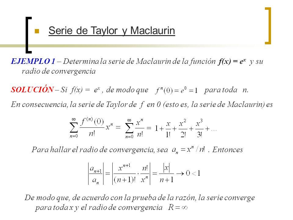 EJEMPLO 1 – Determina la serie de Maclaurin de la función f(x) = e x y su radio de convergencia SOLUCIÓN – Si f(x) = e x, de modo que para toda n. En