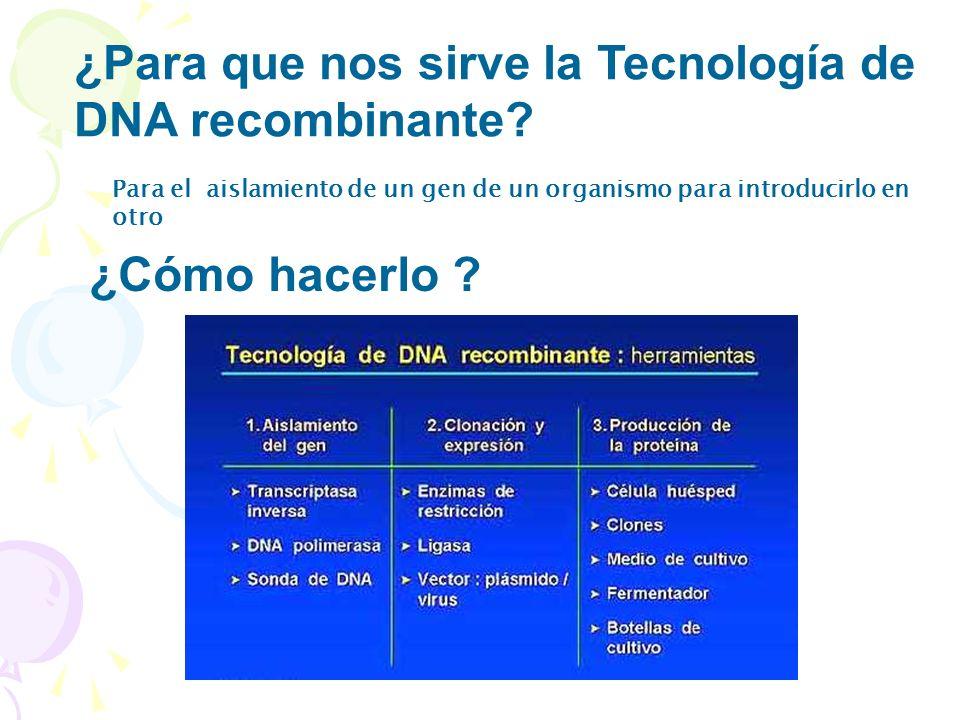 Para el aislamiento de un gen de un organismo para introducirlo en otro ¿Para que nos sirve la Tecnología de DNA recombinante? ¿Cómo hacerlo ?
