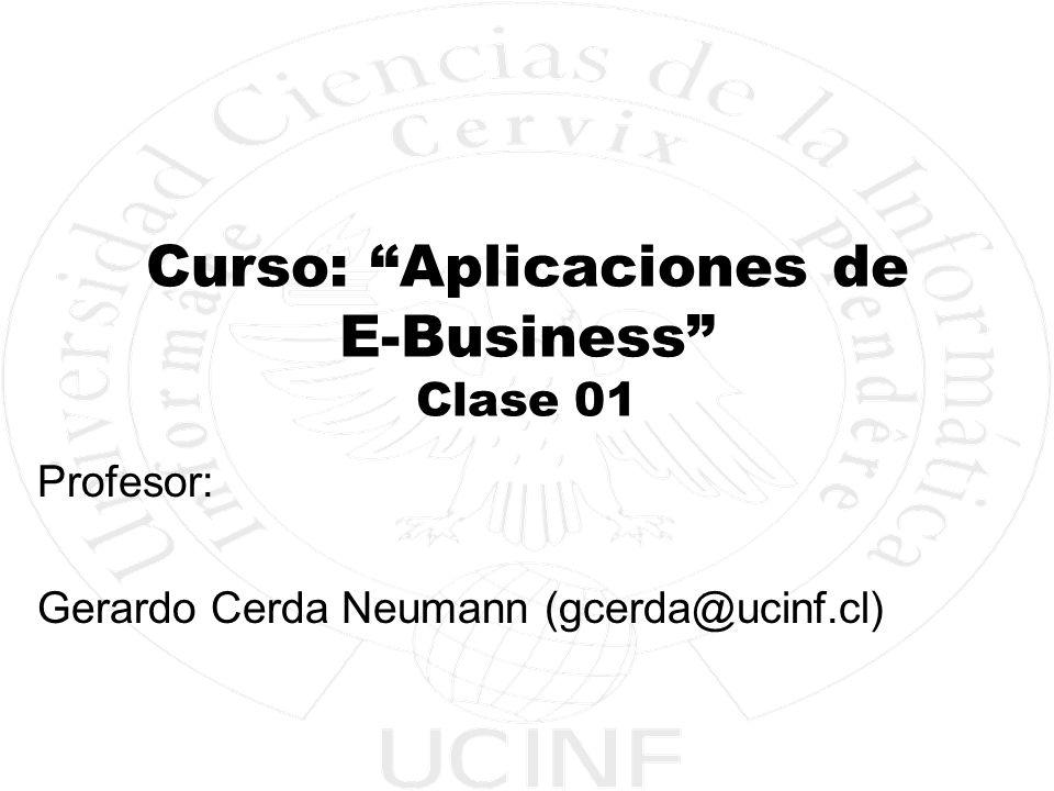 Curso: Aplicaciones de E-Business Clase 01 Profesor: Gerardo Cerda Neumann (gcerda@ucinf.cl)