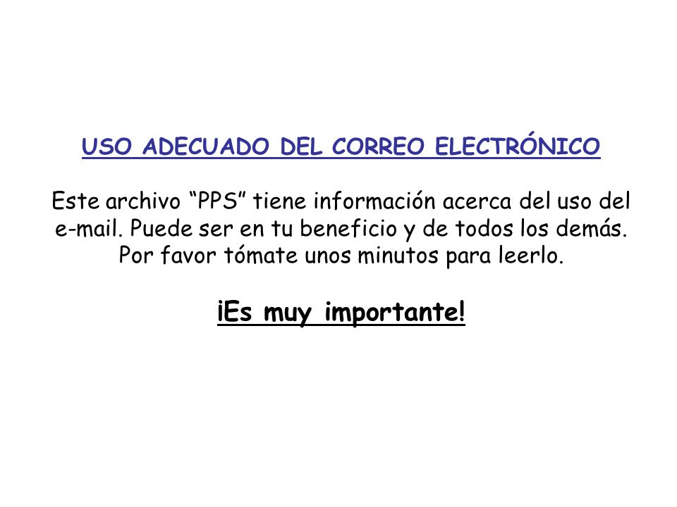 USO ADECUADO DEL CORREO ELECTRÓNICO Este archivo PPS tiene información acerca del uso del e-mail. Puede ser en tu beneficio y de todos los demás. Por