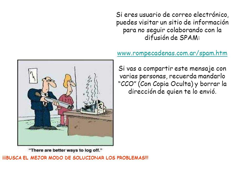 Si eres usuario de correo electrónico, puedes visitar un sitio de información para no seguir colaborando con la difusión de SPAM: www.rompecadenas.com