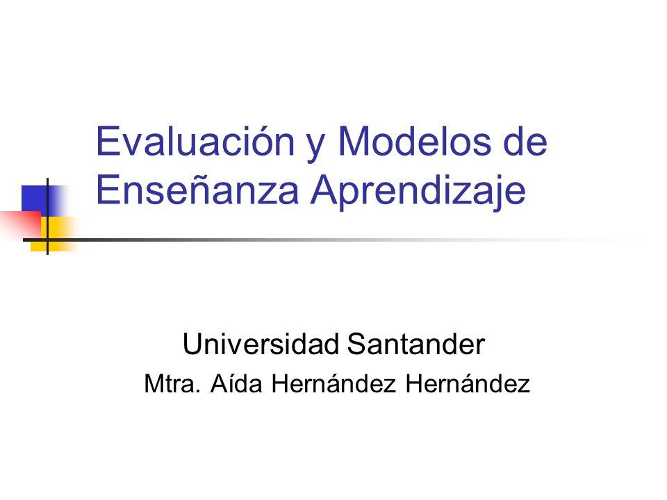 Evaluación y Modelos de Enseñanza Aprendizaje Universidad Santander Mtra. Aída Hernández Hernández