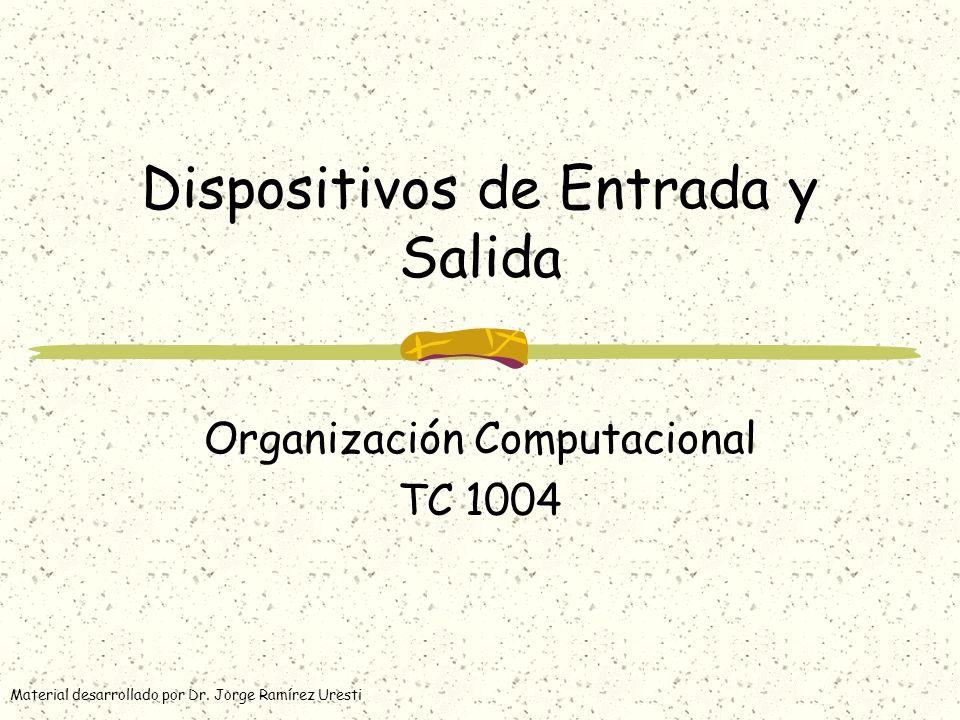 Dispositivos de Entrada y Salida Organización Computacional TC 1004 Material desarrollado por Dr. Jorge Ramírez Uresti