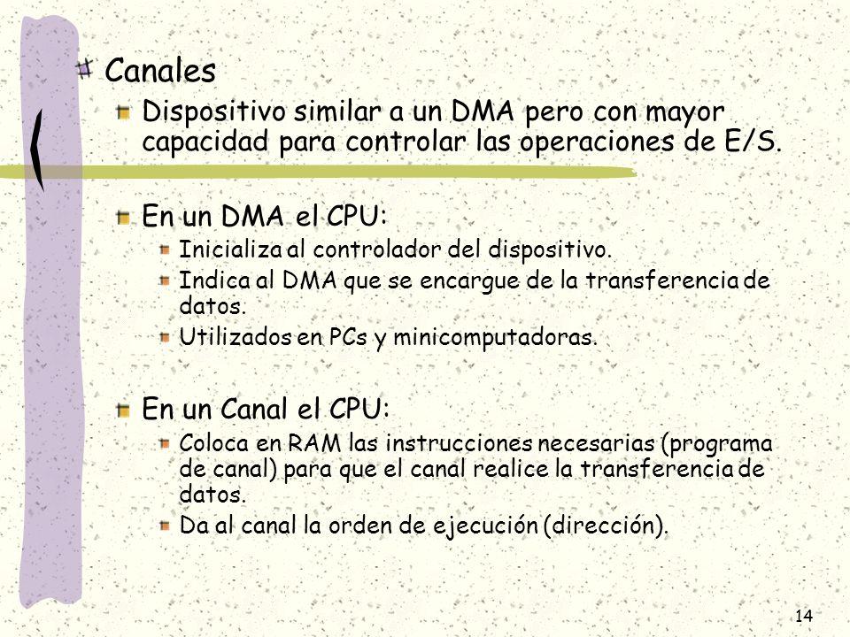 14 Canales Dispositivo similar a un DMA pero con mayor capacidad para controlar las operaciones de E/S. En un DMA el CPU: Inicializa al controlador de