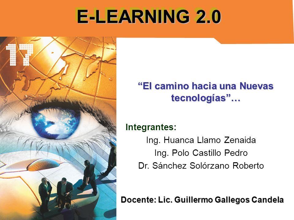 E-LEARNING 2.0 Integrantes: Ing. Huanca Llamo Zenaida Ing. Polo Castillo Pedro Dr. Sánchez Solórzano Roberto El camino hacia una Nuevas tecnologías… D