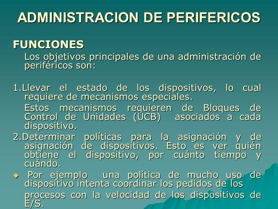 ADMINISTRACION DE PERIFERICOS FUNCIONES Los objetivos principales de una administración de periféricos son: 1.Llevar el estado de los dispositivos, lo
