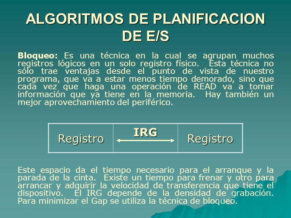 ALGORITMOS DE PLANIFICACION DE E/S Bloqueo: Es una técnica en la cual se agrupan muchos registros lógicos en un solo registro físico. Esta técnica no