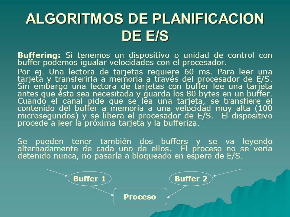 ALGORITMOS DE PLANIFICACION DE E/S Buffering: Si tenemos un dispositivo o unidad de control con buffer podemos igualar velocidades con el procesador.