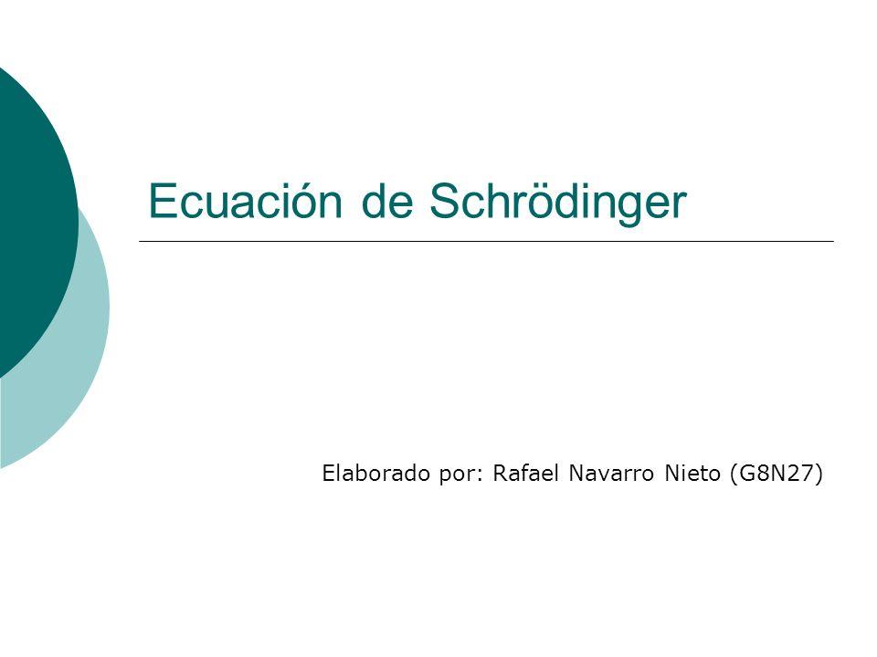 Ecuación de Schrödinger Elaborado por: Rafael Navarro Nieto (G8N27)