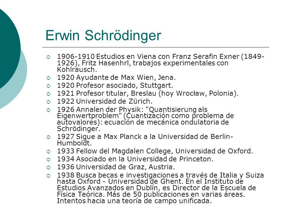 Erwin Schrödinger 1906-1910 Estudios en Viena con Franz Serafin Exner (1849- 1926), Fritz Hasenhrl, trabajos experimentales con Kohlrausch. 1920 Ayuda