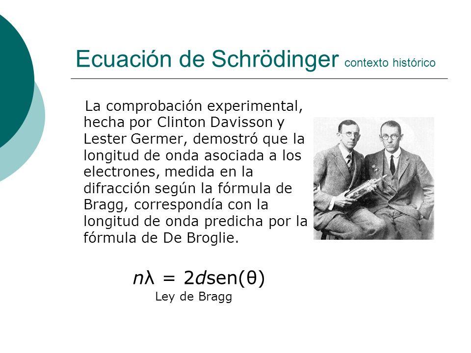Ecuación de Schrödinger contexto histórico La comprobación experimental, hecha por Clinton Davisson y Lester Germer, demostró que la longitud de onda