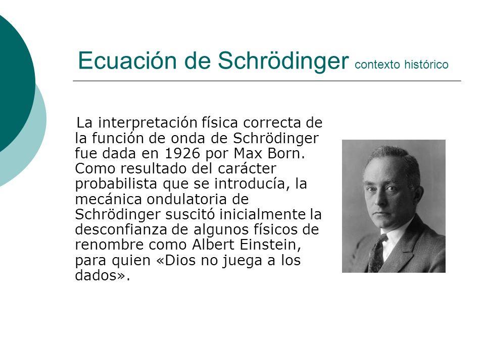 Ecuación de Schrödinger contexto histórico La interpretación física correcta de la función de onda de Schrödinger fue dada en 1926 por Max Born. Como