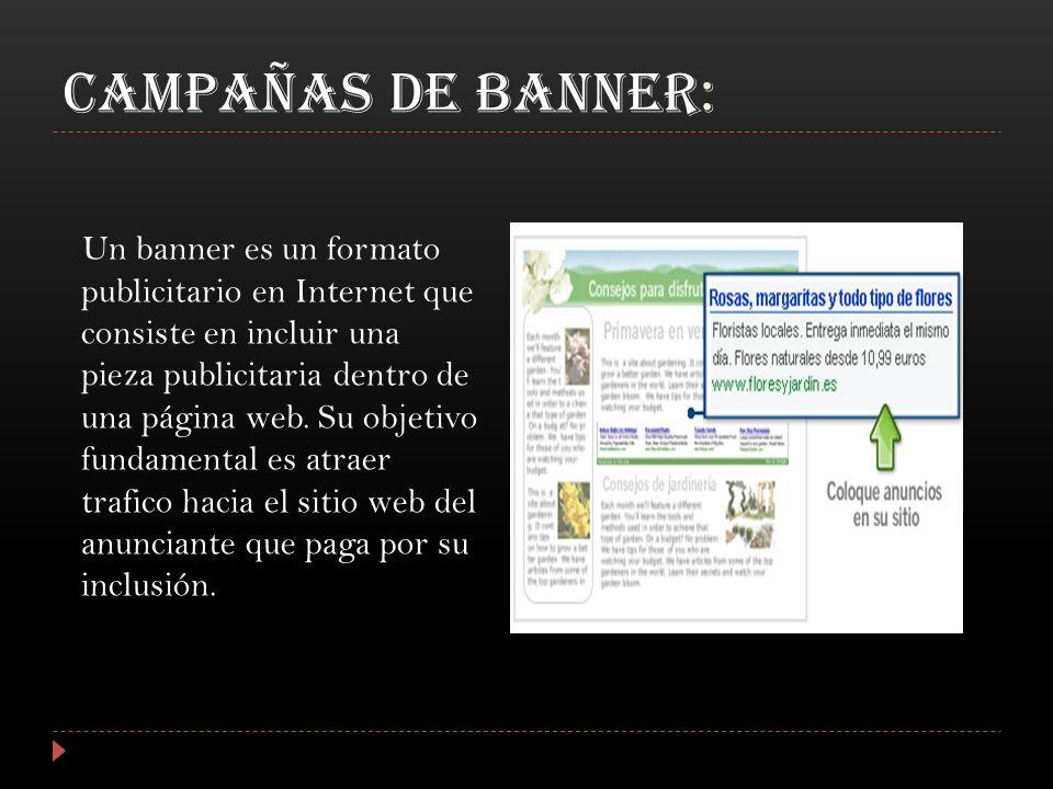 CAMPAÑAS DE BANNER: Un banner es un formato publicitario en Internet que consiste en incluir una pieza publicitaria dentro de una página web. Su objet
