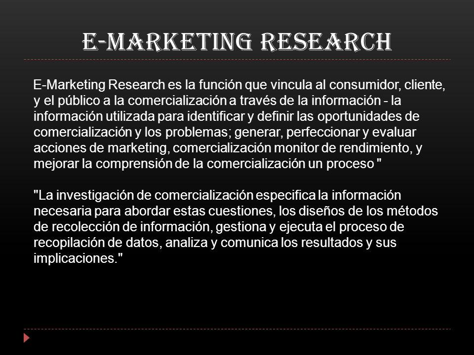 E-MARKETING RESEARCH E-Marketing Research es la función que vincula al consumidor, cliente, y el público a la comercialización a través de la informac