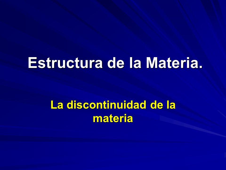Estructura de la Materia. Estructura de la Materia. La discontinuidad de la materia