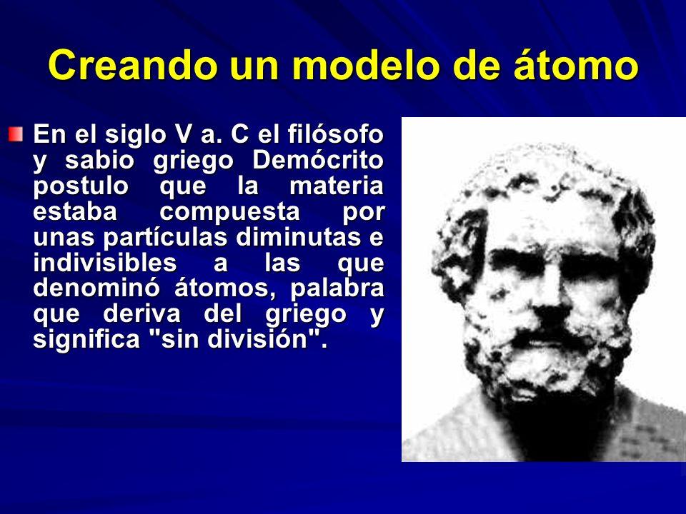 Creando un modelo de átomo En el siglo V a. C el filósofo y sabio griego Demócrito postulo que la materia estaba compuesta por unas partículas diminut