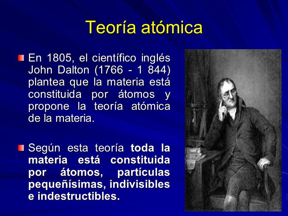 Teoría atómica En 1805, el científico inglés John Dalton (1766 - 1 844) plantea que la materia está constituida por átomos y propone la teoría atómica