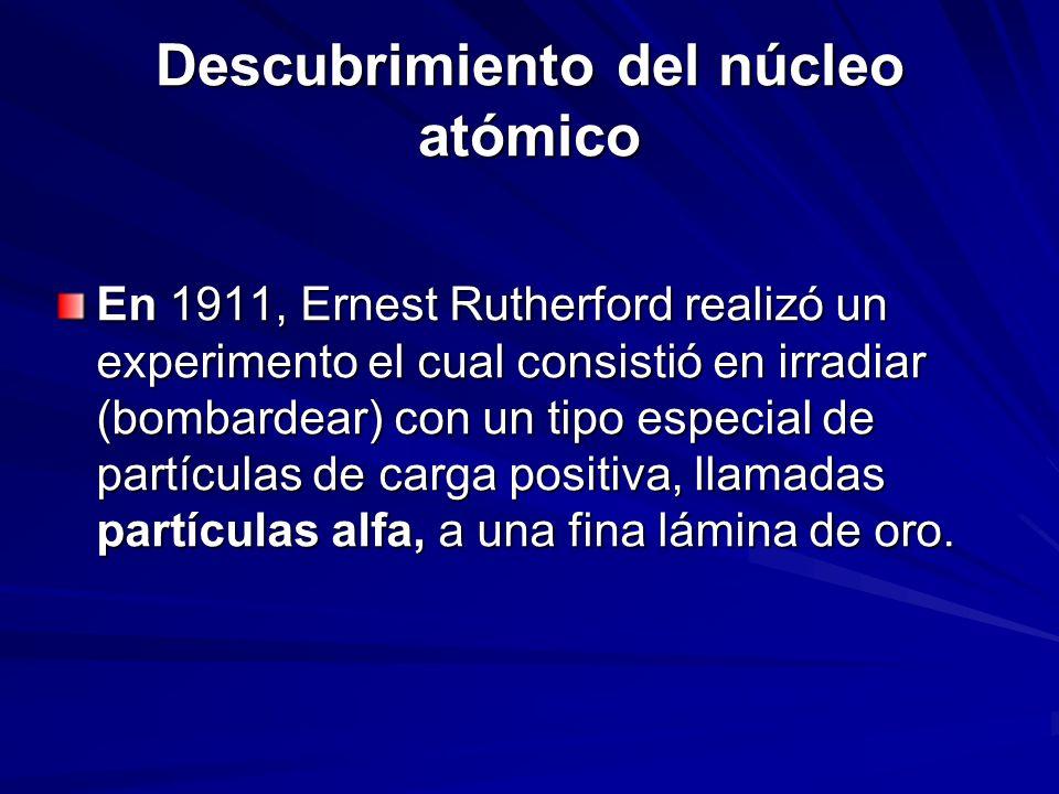 Descubrimiento del núcleo atómico En 1911, Ernest Rutherford realizó un experimento el cual consistió en irradiar (bombardear) con un tipo especial de