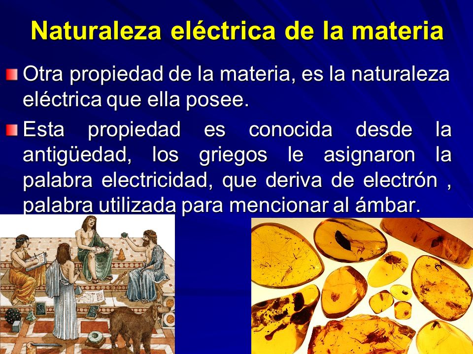 Naturaleza eléctrica de la materia Otra propiedad de la materia, es la naturaleza eléctrica que ella posee. Esta propiedad es conocida desde la antigü