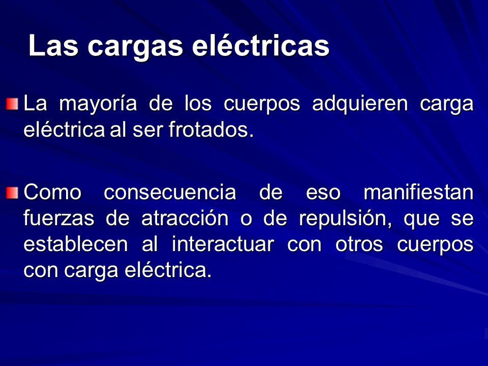 Las cargas eléctricas La mayoría de los cuerpos adquieren carga eléctrica al ser frotados. Como consecuencia de eso manifiestan fuerzas de atracción o