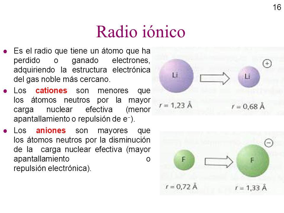 16 Radio iónico l Es el radio que tiene un átomo que ha perdido o ganado electrones, adquiriendo la estructura electrónica del gas noble más cercano.