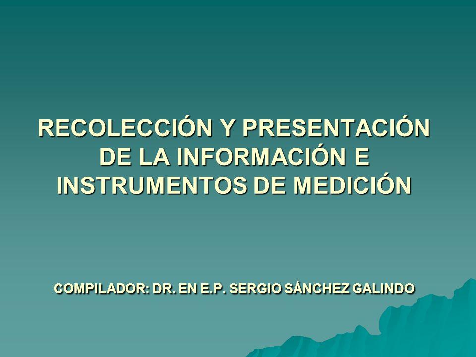 RECOLECCIÓN Y PRESENTACIÓN DE LA INFORMACIÓN E INSTRUMENTOS DE MEDICIÓN COMPILADOR: DR. EN E.P. SERGIO SÁNCHEZ GALINDO