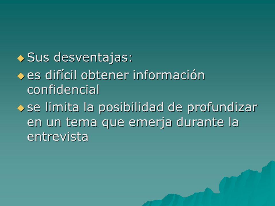 Sus desventajas: Sus desventajas: es difícil obtener información confidencial es difícil obtener información confidencial se limita la posibilidad de