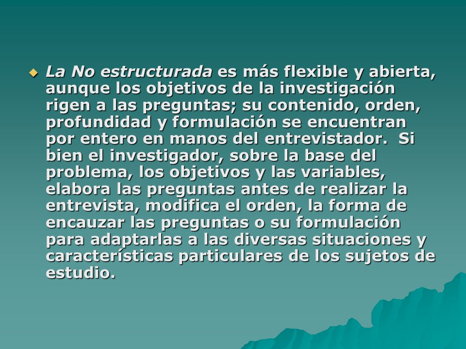 La No estructurada es más flexible y abierta, aunque los objetivos de la investigación rigen a las preguntas; su contenido, orden, profundidad y formu