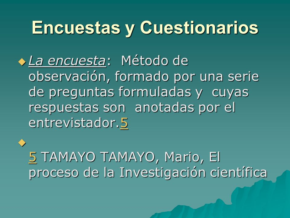 Encuestas y Cuestionarios La encuesta: Método de observación, formado por una serie de preguntas formuladas y cuyas respuestas son anotadas por el ent