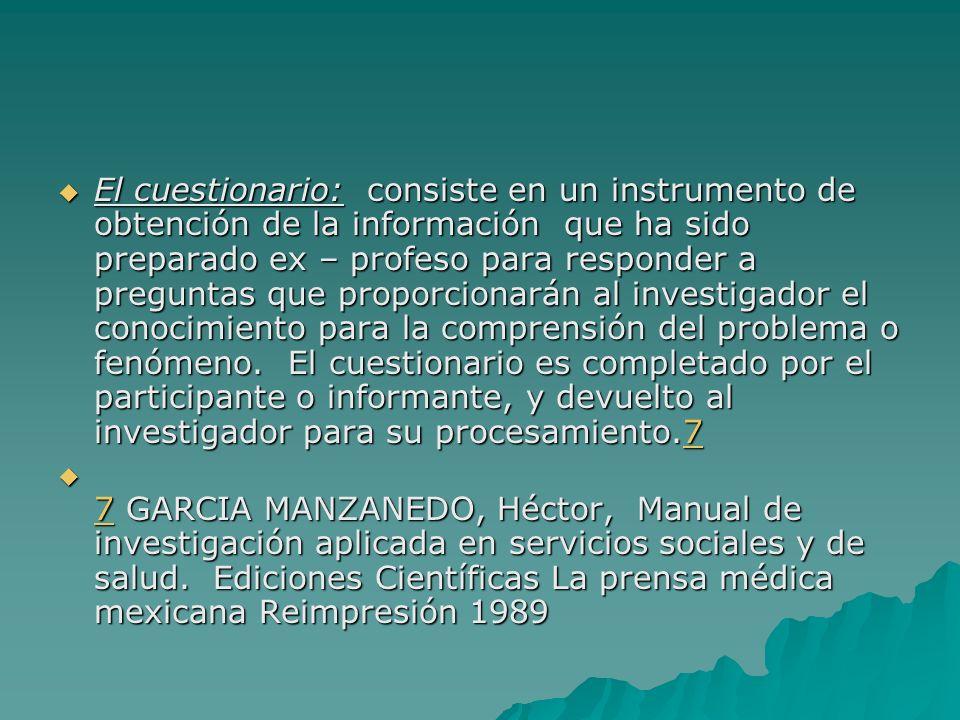 El cuestionario: consiste en un instrumento de obtención de la información que ha sido preparado ex – profeso para responder a preguntas que proporcio