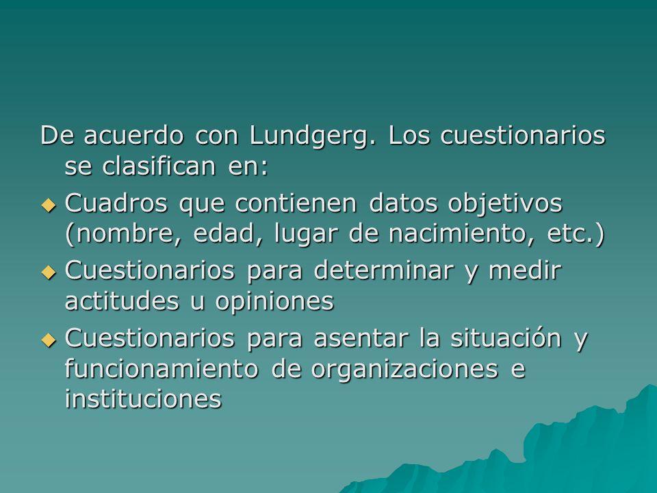 De acuerdo con Lundgerg. Los cuestionarios se clasifican en: Cuadros que contienen datos objetivos (nombre, edad, lugar de nacimiento, etc.) Cuadros q