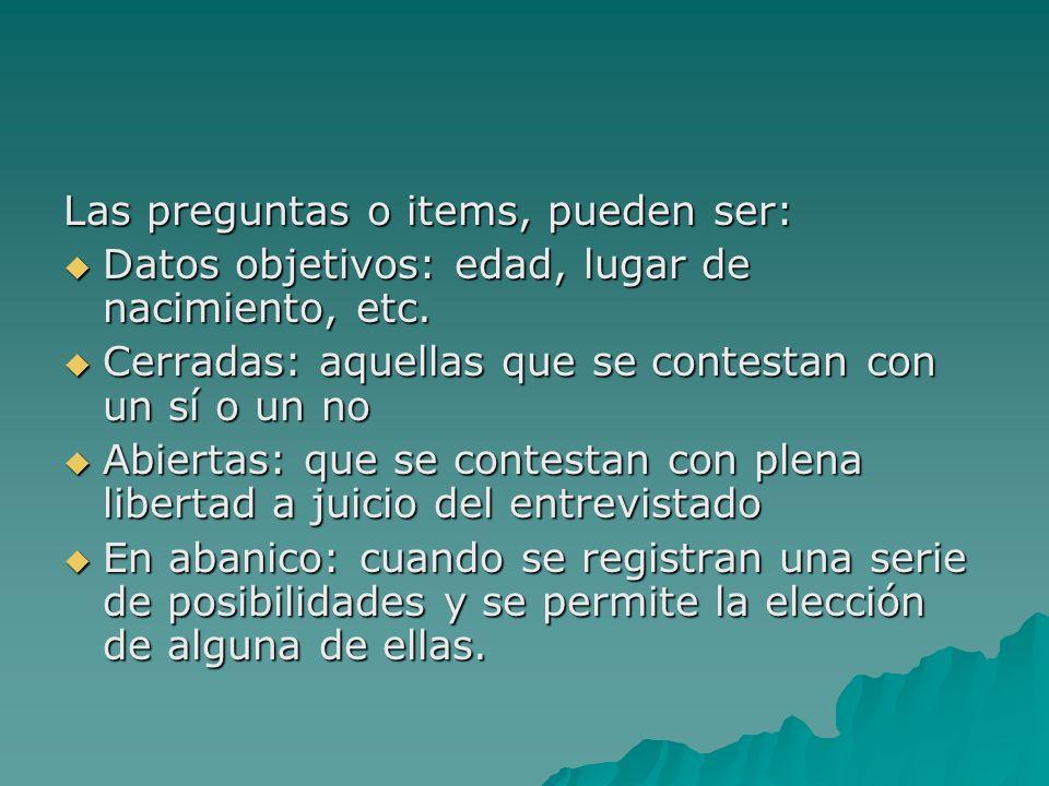 Las preguntas o items, pueden ser: Datos objetivos: edad, lugar de nacimiento, etc. Datos objetivos: edad, lugar de nacimiento, etc. Cerradas: aquella