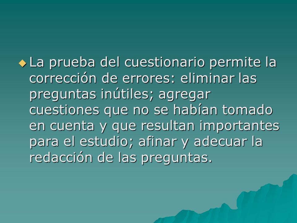 La prueba del cuestionario permite la corrección de errores: eliminar las preguntas inútiles; agregar cuestiones que no se habían tomado en cuenta y q