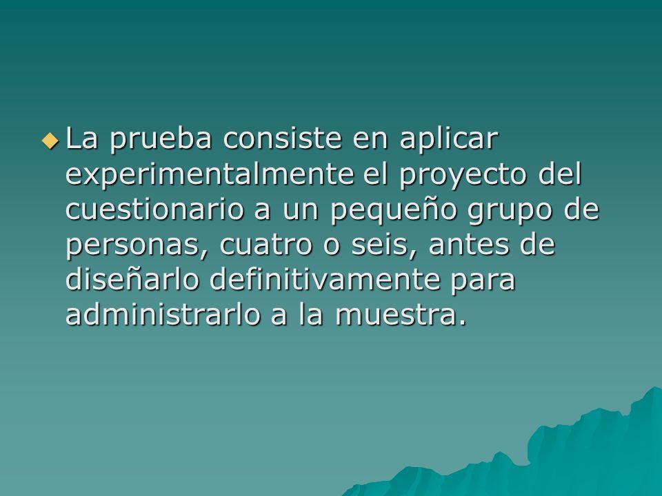 La prueba consiste en aplicar experimentalmente el proyecto del cuestionario a un pequeño grupo de personas, cuatro o seis, antes de diseñarlo definit