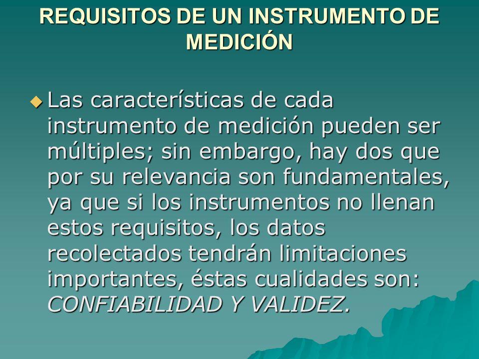 REQUISITOS DE UN INSTRUMENTO DE MEDICIÓN Las características de cada instrumento de medición pueden ser múltiples; sin embargo, hay dos que por su rel
